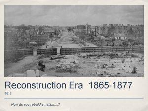 Reconstruction Era 1865 1877 16 1 How do