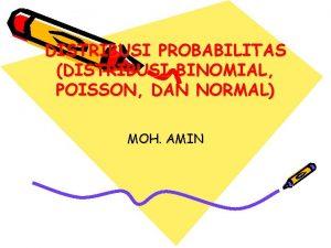 DISTRIBUSI PROBABILITAS DISTRIBUSI BINOMIAL POISSON DAN NORMAL MOH