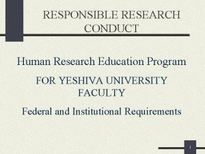 RESPONSIBLE RESEARCH CONDUCT Human Research Education Program FOR