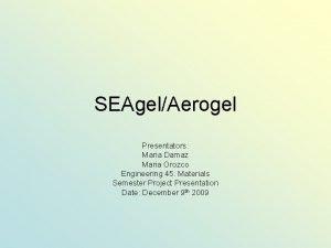 SEAgelAerogel Presentators Maria Damaz Maria Orozco Engineering 45