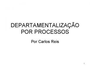 DEPARTAMENTALIZAO POR PROCESSOS Por Carlos Reis 1 Processos