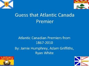 Guess that Atlantic Canada Premier Atlantic Canadian Premiers