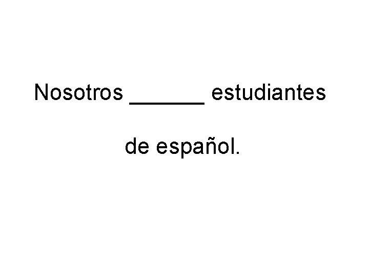 Nosotros estudiantes de espaol Nosotros somos estudiantes de