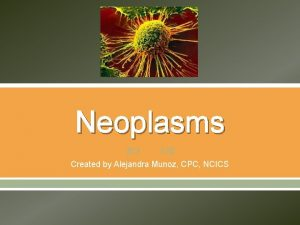 Neoplasms Created by Alejandra Munoz CPC NCICS Neoplasms