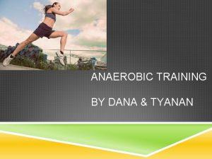 ANAEROBIC TRAINING BY DANA TYANAN DESCRIPTION Anaerobic exercise