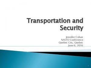 Transportation and Security Jennifer Cohan NASTO Conference Quebec