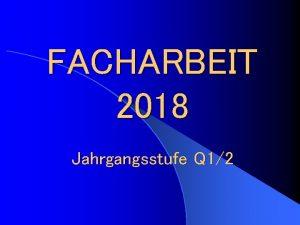 FACHARBEIT 2018 Jahrgangsstufe Q 12 Facharbeit 2018 Jahrgangsstufe