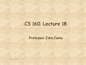 CS 160 Lecture 18 Professor John Canny 1162020