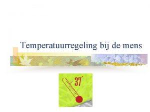 Temperatuurregeling bij de mens Mens is warmbloedig n