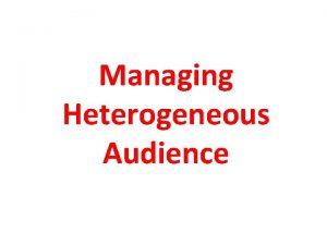 Managing Heterogeneous Audience Heterogeneous Audience It is defines