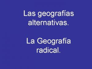 Las geografas alternativas La Geografa radical La Geografa