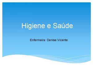 Higiene e Sade Enfermeira Denise Vicente Higiene o