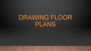 DRAWING FLOOR PLANS THE FLOOR PLAN The purpose