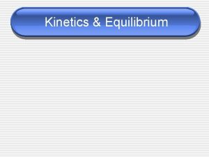 Kinetics Equilibrium Chemical Kinetics The area of chemistry
