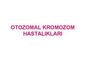 OTOZOMAL KROMOZOM HASTALIKLARI Kromozomal hastalklar Kromozomlarn bir btn