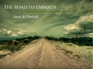THE ROAD TO EMMAUS Amos Obadiah CONTEXT Amos