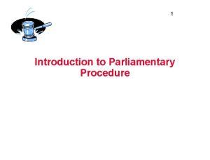 1 Introduction to Parliamentary Procedure 2 Parliamentary Procedure