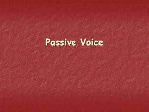 Passive Voice We use passive voice when the