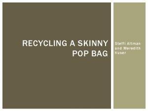 RECYCLING A SKINNY POP BAG Steffi Altman and