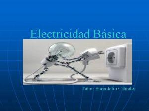 Electricidad Bsica Tutor Euris Julio Cabrales La electricidad