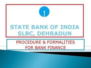 STATE BANK OF INDIA SLBC DEHRADUN PROCEDURE FORMALITIES