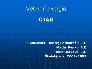 Vetern energia GJAR Spracovali Ondrej Bednark 3 D