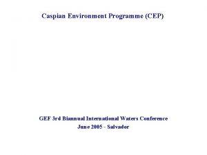 Caspian Environment Programme CEP GEF 3 rd Biannual