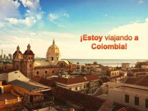 Estoy viajando a Colombia Repblica de Colombia El