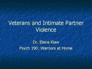 Veterans and Intimate Partner Violence Dr Elena Klaw