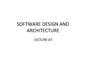 SOFTWARE DESIGN AND ARCHITECTURE LECTURE 07 Review Architectural