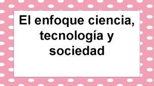 El enfoque ciencia tecnologa y sociedad Ciencia Sistema
