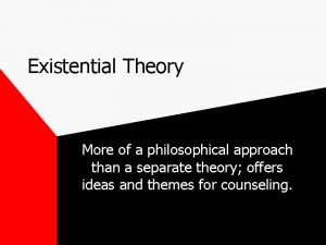 Existential Theory More of a philosophical approach than