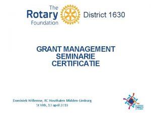 District 1630 GRANT MANAGEMENT SEMINARIE CERTIFICATIE Dominiek Willemse