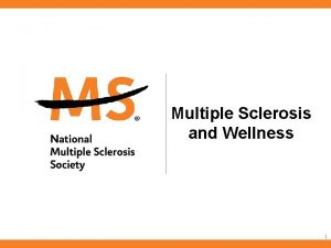 Multiple Sclerosis and Wellness 1 Multiple Sclerosis and