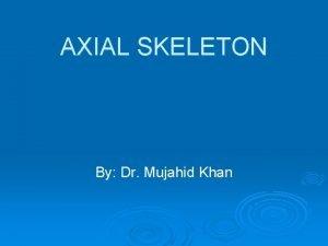 AXIAL SKELETON By Dr Mujahid Khan Skeletal System