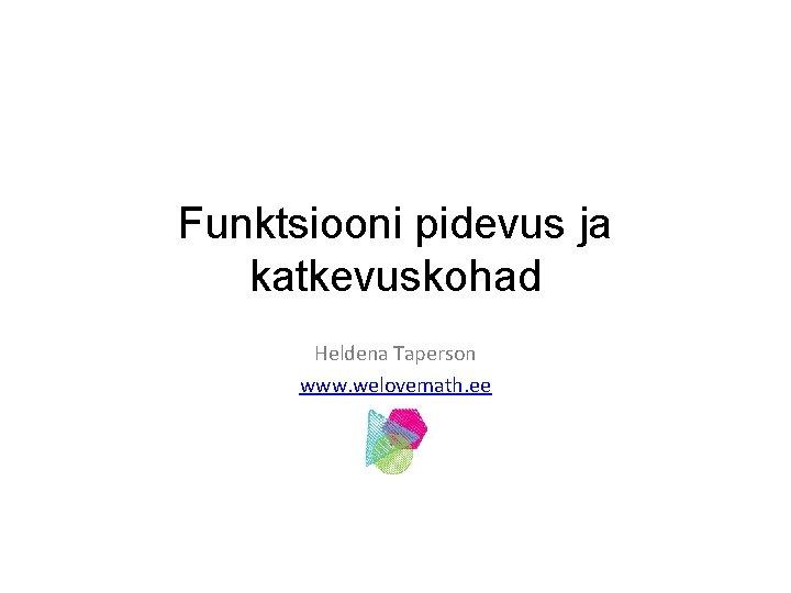 Funktsiooni pidevus ja katkevuskohad Heldena Taperson www welovemath