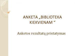 ANKETA BIBLIOTEKA KIEKVIENAM Anketos rezultat pristatymas Apklausoje dalyvavo