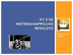 H 7 3 DE WETENSCHAPPELIJKE REVOLUTIE Regenten en