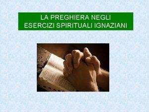 LA PREGHIERA NEGLI ESERCIZI SPIRITUALI IGNAZIANI LA PREGHIERA