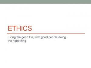 ETHICS Living the good life with good people