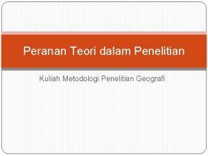 Peranan Teori dalam Penelitian Kuliah Metodologi Penelitian Geografi