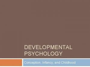 DEVELOPMENTAL PSYCHOLOGY Conception Infancy and Childhood Agenda Grades