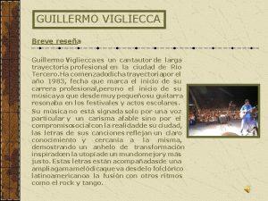 GUILLERMO VIGLIECCA Breve resea Guillermo Vigliecca es un