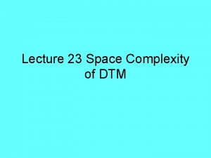 Lecture 23 Space Complexity of DTM Space Space