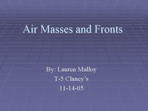 Air Masses and Fronts By Lauren Malloy T5