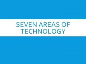 SEVEN AREAS OF TECHNOLOGY SEVEN AREAS OF TECHNOLOGY