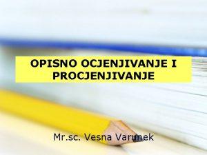 OPISNO OCJENJIVANJE I PROCJENJIVANJE Mr sc Vesna Varunek