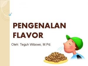 PENGENALAN FLAVOR Oleh Teguh Wibowo M Pd Flavor