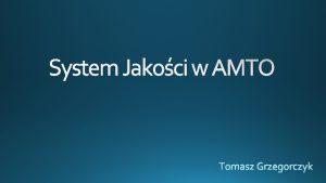 System Jakoci w AMTO Organizacja ustanawia system jakoci
