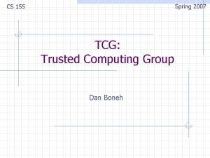 Spring 2007 CS 155 TCG Trusted Computing Group
